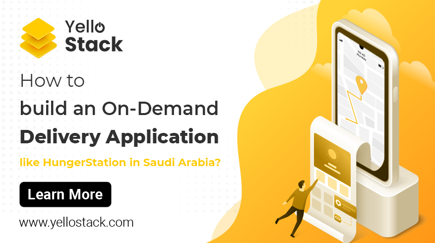 How to build an On-Demand Delivery Application like HungerStation in Saudi Arabia - YelloStack